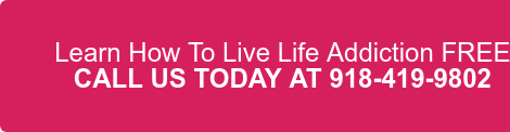 Learn How To Live Life Addiction FREE CALL US TODAY AT 918-419-9802
