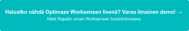 Haluatko nähdä Optimaze Worksensen livenä? Varaa ilmainen demo!→ Näet Rapalin oman Worksensen tositoiminnassa.