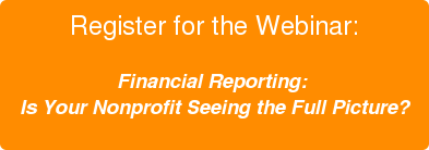 Register for the Webinar:  Financial Reporting:  Is Your Nonprofit Seeing the Full Picture?