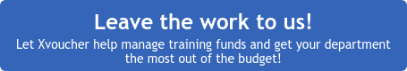 Leave the work to us!  Let Xvoucher help manage training funds and get your department  the most out of the budget!