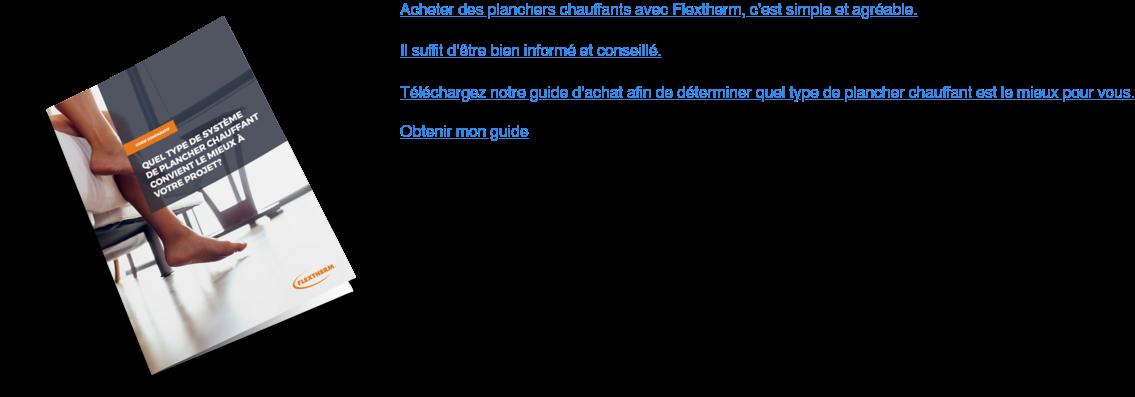 Acheter des planchers chauffants avec Flextherm, c'est simple et agréable. Il  suffit d'être bien informé et conseillé.  Téléchargez notre guide d'achat afin de déterminer quel type de plancher  chauffant est le mieux pour vous.  Obtenir mon guide