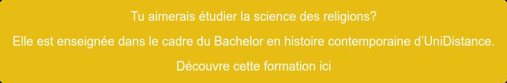 Tu aimerais étudier la science des religions?   Elle est enseignée dans le cadre du Bachelor en histoire contemporaine  d'UniDistance. Découvre cette formation ici