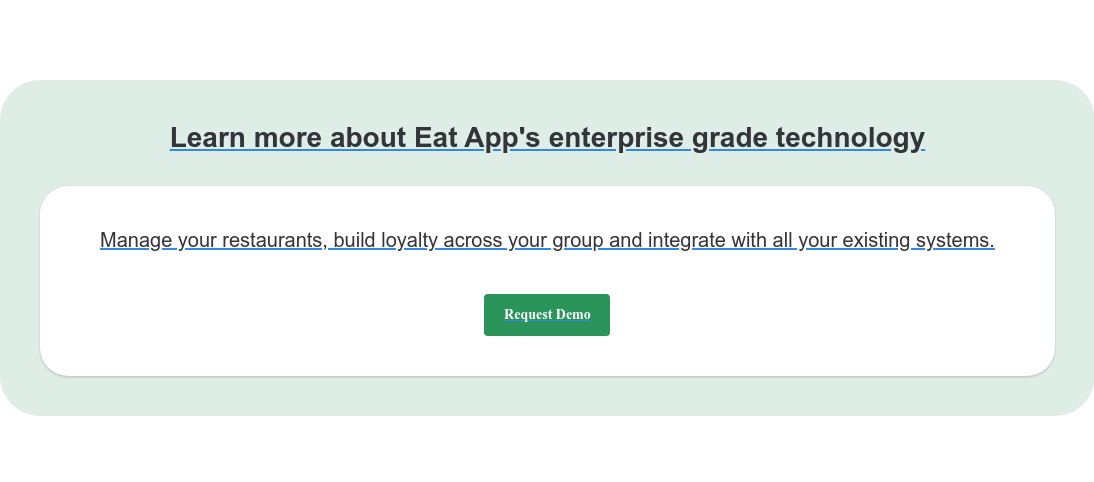Learn more about Eat App's enterprise grade technologyManage your restaurants,  build loyalty across your group and integrate with all your existing systems. Request Demo