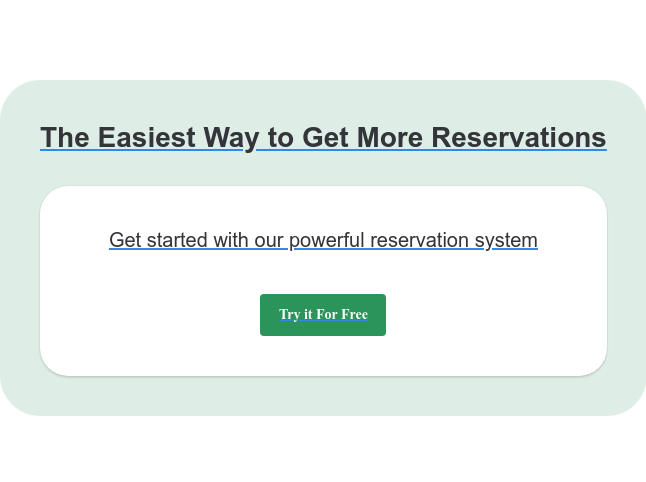 The Easiest Way to Get More Reservations Get started with our powerful reservation system Try it For Free