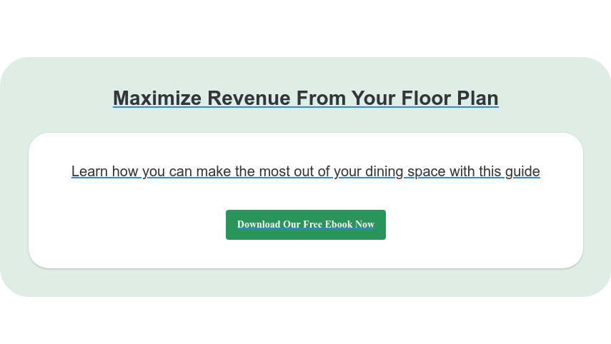 Maximize Revenue From Your Floor Plan Learn how you can make the most out of your dining space with this guide Download Our Free Ebook Now