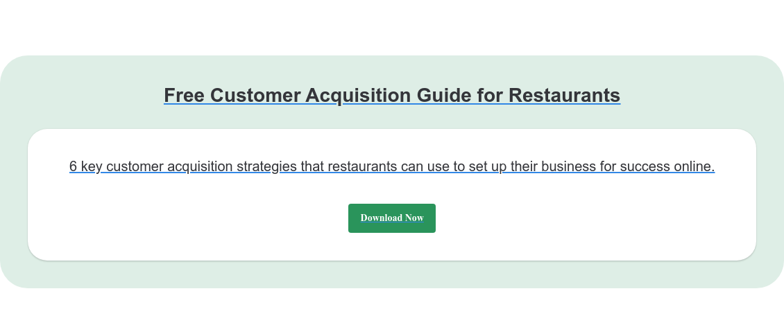 Free Customer Acquisition Guide for Restaurants 6 key customer acquisition strategies that restaurants can use to set up their  business for success online. Download Now