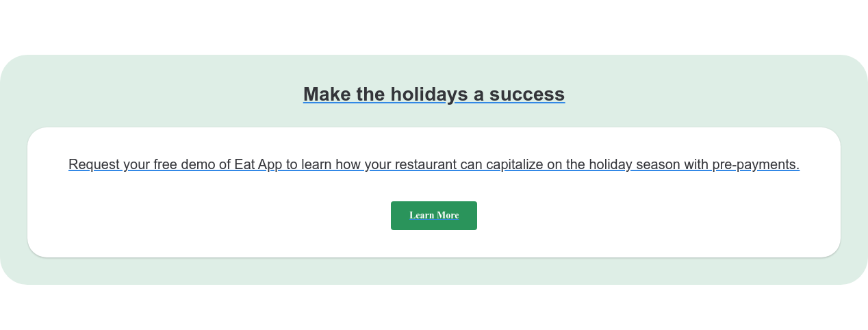 Make the holidays a success Request your free demo of Eat App to learn how your restaurant can capitalize  on the holiday season with pre-payments. Learn More