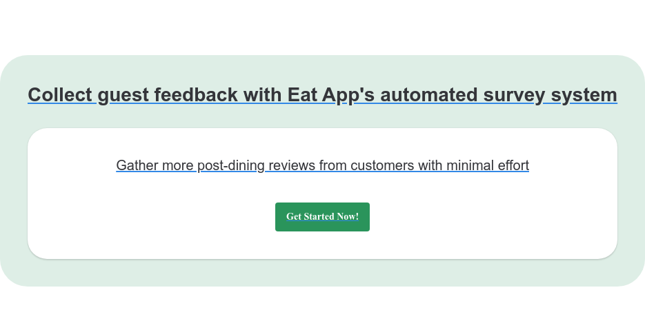Collect guest feedback with Eat App's automated survey system Gather more post-dining reviews from customers with minimal effort Get Started Now!