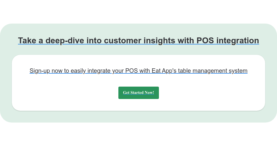 Take a deep-dive into customer insights with POS integration Sign-up now to easily integrate your POS with Eat App's table management system Get Started Now!
