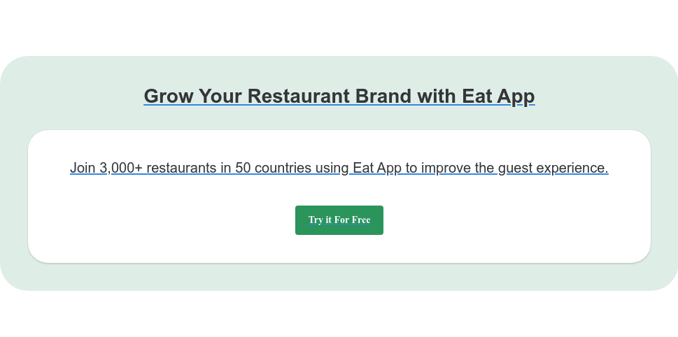 Grow Your Restaurant Brand with Eat App Join 3,000+ restaurants in 50 countries using Eat App to improve the guest  experience. Try it For Free