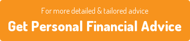 For more detailed & tailored advice  Get Personal Financial Advice
