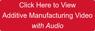 Click Here to View  Additive Manufacturing Video  with Audio