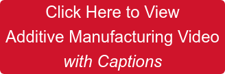 Click Here to View  Additive Manufacturing Video  with Captions