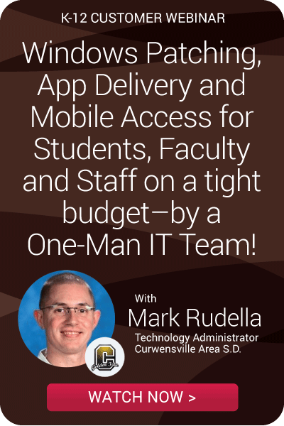 K-12 Customer Webinar - Windows Patching, App Delivery and Mobile Access for Students, Faculty and Staff on a tight budget–by a One-Man IT Team!