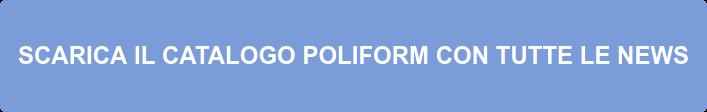 SCARICA IL CATALOGO POLIFORM CON TUTTE LE NEWS