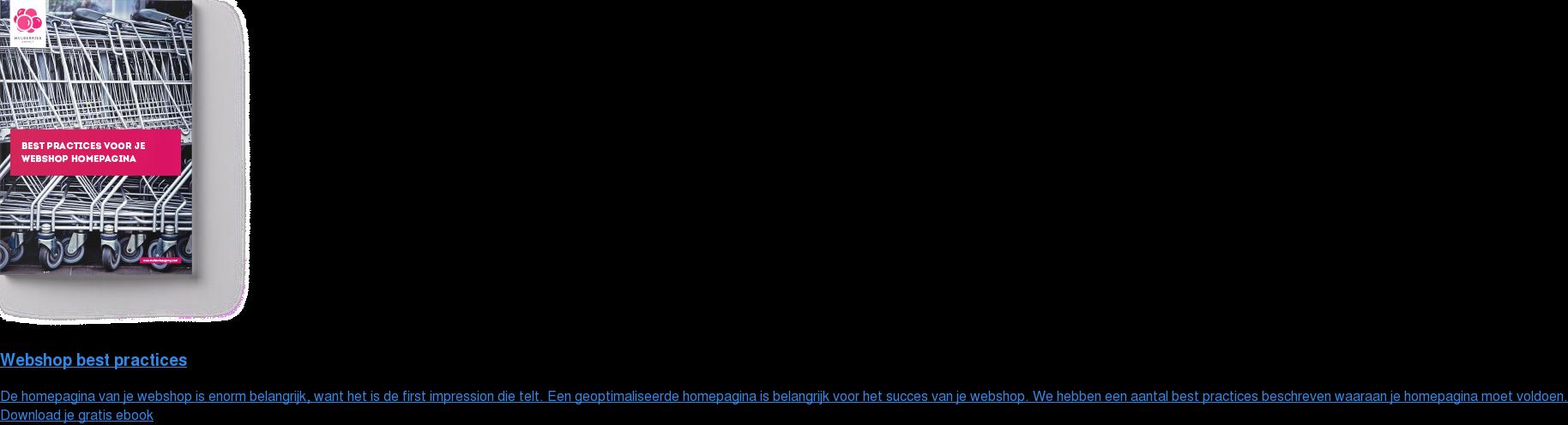 Webshop best practices  De homepagina van je webshop is enorm belangrijk, want het is de first  impression die telt. Een geoptimaliseerde homepagina is belangrijk voor het  succes van je webshop. We hebben een aantal best practices beschreven waaraan  je homepagina moet voldoen. Download je gratis ebook