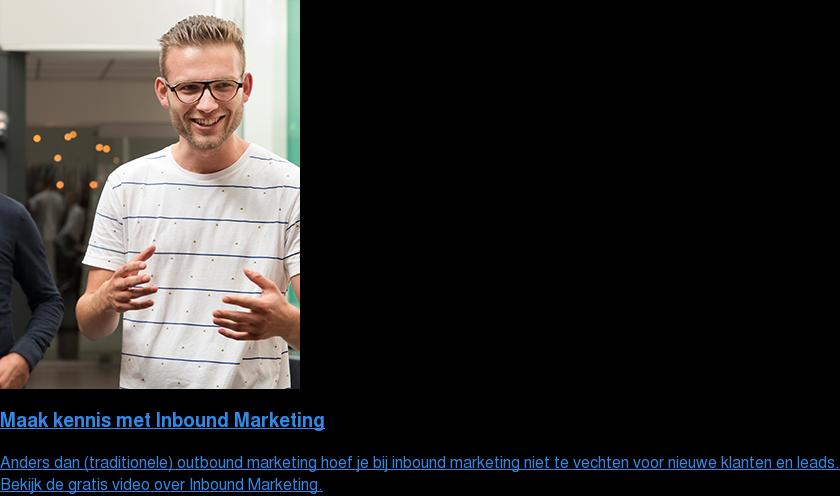 Maak kennis met Inbound Marketing  Anders dan (traditionele) outbound marketing hoef je bij inbound marketing  niet te vechten voor nieuwe klanten en leads. Bekijk de gratis video over Inbound Marketing.