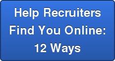 Help Recruiters Find You Online: 12 Ways