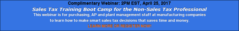 Complimentary Webinar: 2PM EST, April 25, 2017 Sales Tax Training Boot Camp for  the Non-Sales Tax Professional This webinar is for purchasing, AP and plant  management staff at manufacturing companies  to learn how to make smart sales tax decisions that saves time and money. LEARN MORE OR REGISTER NOW!