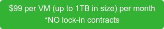 $99 per VM (up to 1TB in size) per month *NO lock-in contracts