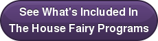 See What's Included In   The House Fairy Programs