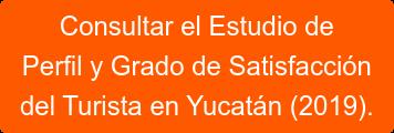Consultar el Estudio de  Perfil y Grado de Satisfacción  del Turista en Yucatán (2019).