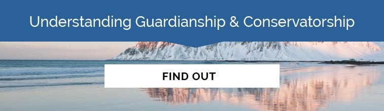 Understanding Guardianship & Conservatorship