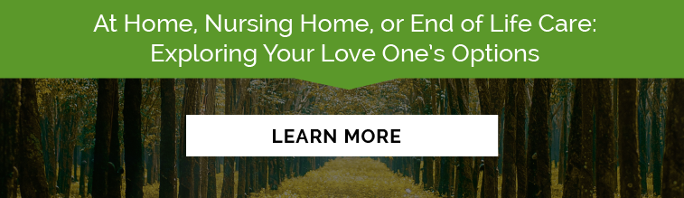 At Home, Nursing Home, or End of Life Care: Exploring Your Love One's Options