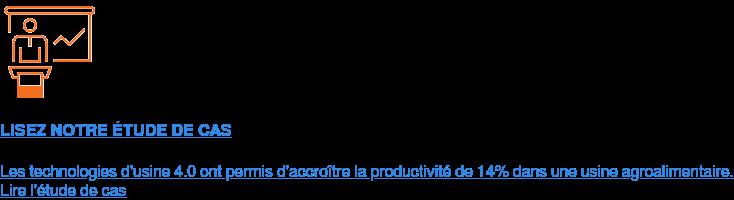 LISEZ NOTRE ÉTUDE DE CAS  Les technologies d'usine 4.0 ont permis d'accroître la productivité de 14%  dans une usine agroalimentaire. Lire l'étude de cas