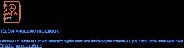 TÉLÉCHARGEZ NOTRE EBOOK  Générez un retour sur investissement rapide avec nos technologies d'usine 4.0  pour l'industriemanufacturière. Télécharger notre eBook
