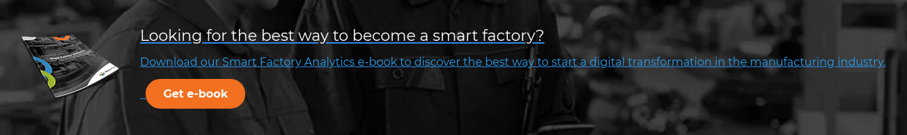 Looking for the best way to become a smart factory? Download our Smart Factory  Analytics e-book to discover the best way to start a digital transformation in  the manufacturing industry.  Get e-book