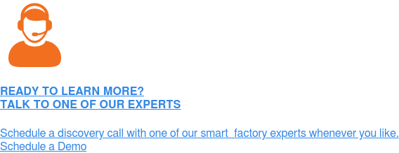 READY TO LEARN MORE? TALK TO ONE OF OUR EXPERTS  Schedule a discovery call with one of our smart  factory experts whenever you  like. Schedule a Demo