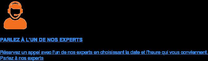 PARLEZ À L'UN DE NOS EXPERTS  Réservez un appel avec l'un de nos expertsen choisissant la date et l'heure  qui vous conviennent. Parlez à nos experts
