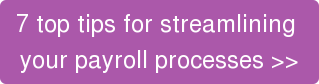 7 top tips for streamlining  your payroll processes >>