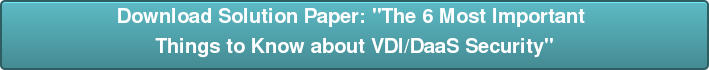 "Download Solution Paper: ""The 6 Most Important  Things to Know about VDI/DaaS Security"""