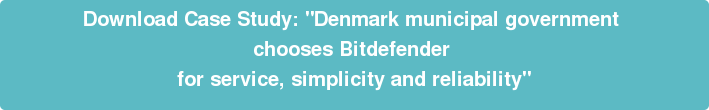 "Download Case Study: ""Denmark municipal government  chooses Bitdefender  for service, simplicity and reliability"""