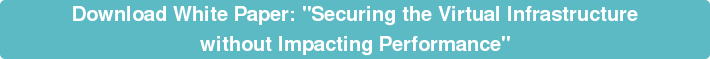 "Download White Paper: ""Securing the Virtual Infrastructure  without Impacting Performance"""