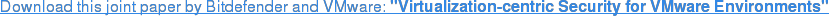 """Download this joint paper by Bitdefender and VMware: """"Virtualization-centric  Security for VMware Environments"""""""