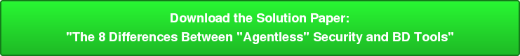"Download the Solution Paper: ""The 8 Differences Between ""Agentless"" Security and BD Tools"""