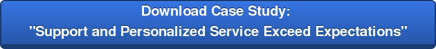 "Download Case Study:  ""Support and Personalized Service Exceed Expectations"""