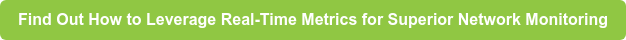 Find Out How to Leverage Real-Time Metrics for Superior Network Monitoring