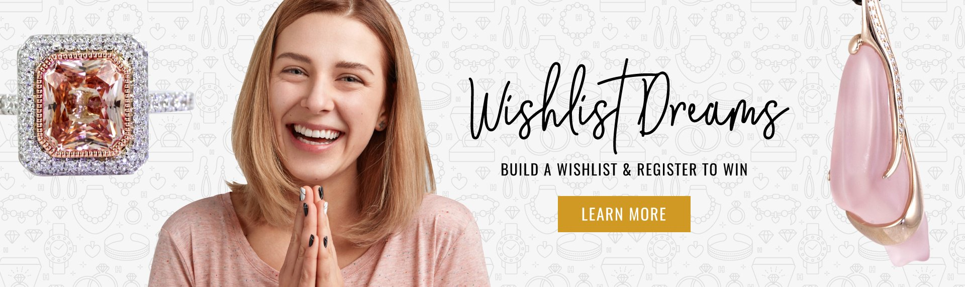 Buid a Jewelry Wishlist  & Win One Item of Your Choice on Your Wishlist Learn More