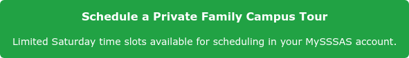 Schedule a Private Family Campus Tour Limited Saturday time slots available for scheduling in your MySSSAS account.