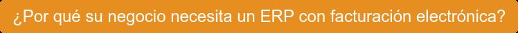 ¿Por qué su negocio necesita un ERP con facturación electrónica?