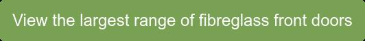 View the largest range of fibreglass front doors