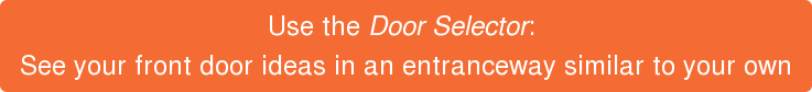 Use the Door Selector:  See your front door ideas in an entranceway similar to your own