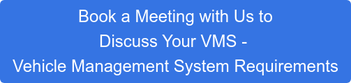 Book a Meeting with Us to Discuss Your VMS - Vehicle Management System Requirements