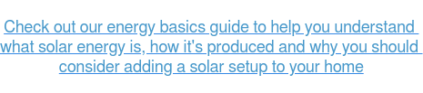 Check out our energy basics guide to help you understand  what solar energy is, how it's produced and why you should  consider adding a solar setup to your home