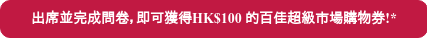出席並完成問卷,即可獲得HK$100 的百佳超級市場購物券!*