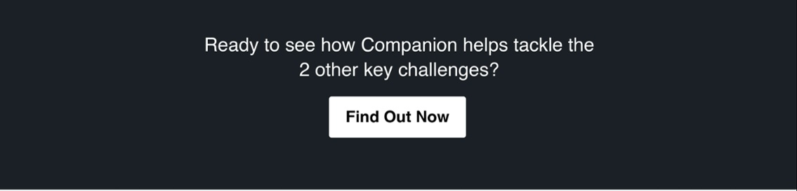 Ready to see how Companion helps tackle the 2 other key challenges? Find Out Now